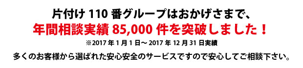 広島片付け110番は、グループトータル年間相談実績70000件を突破しました!多くのお客様から選ばれた安心安全のサービスですので安心してご相談下さい。